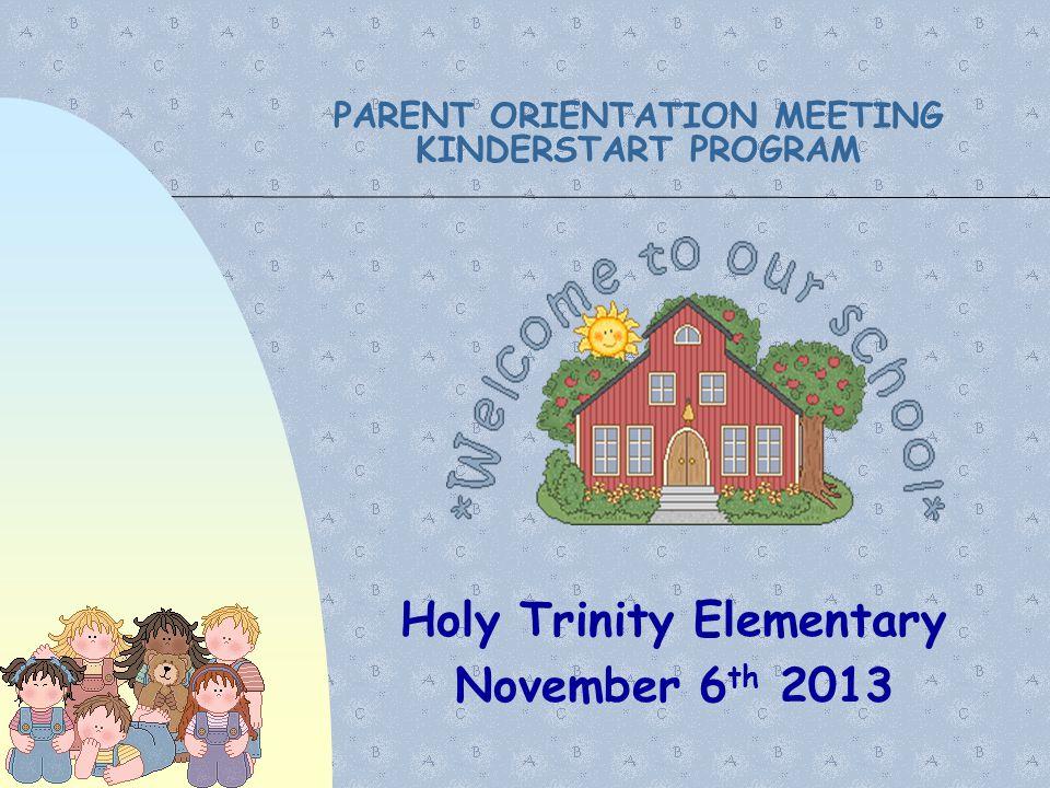 PARENT ORIENTATION MEETING KINDERSTART PROGRAM Holy Trinity Elementary November 6 th 2013