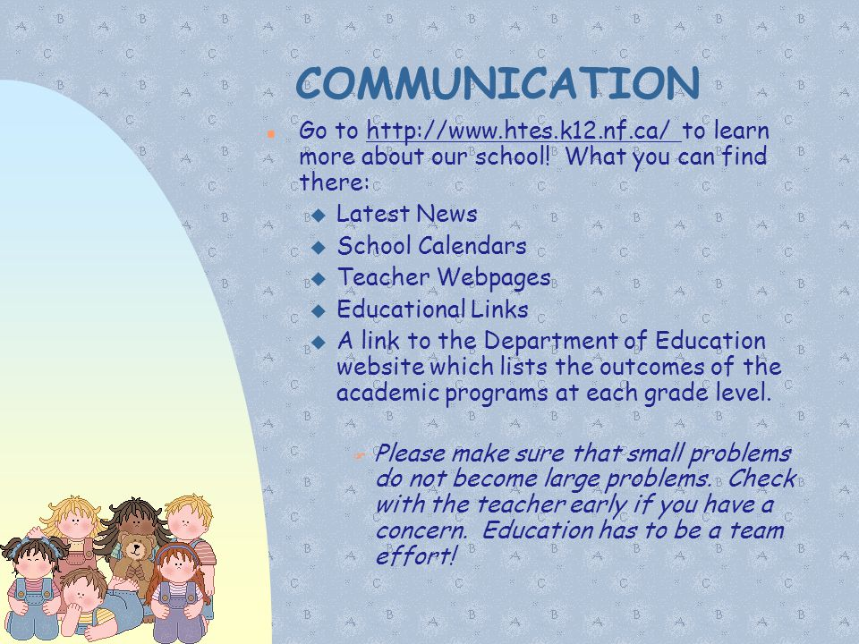 COMMUNICATION Go to http://www.htes.k12.nf.ca/ to learn more about our school! What you can find there:  Latest News  School Calendars  Teacher Web