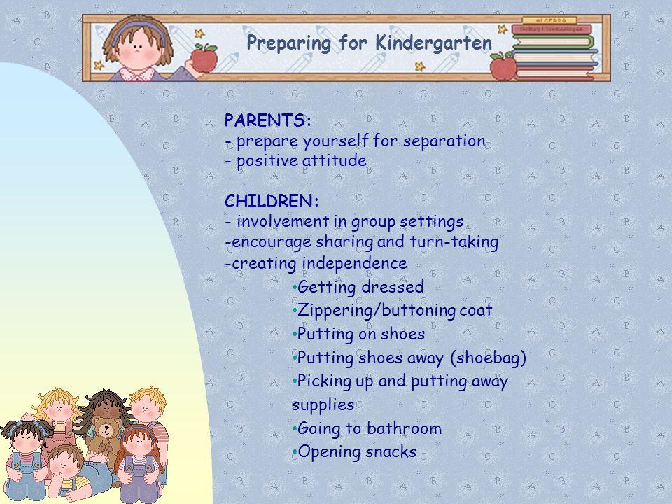 Preparing for Kindergarten PARENTS: - prepare yourself for separation - positive attitude CHILDREN: - involvement in group settings -encourage sharing