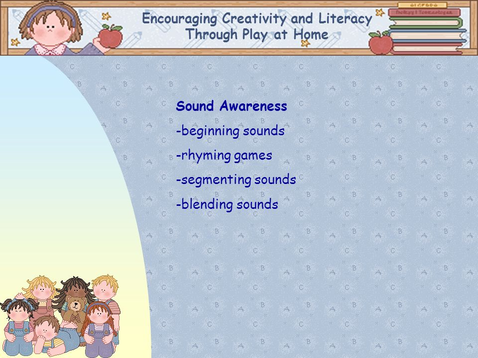 Encouraging Creativity and Literacy Through Play at Home Sound Awareness -beginning sounds -rhyming games -segmenting sounds -blending sounds