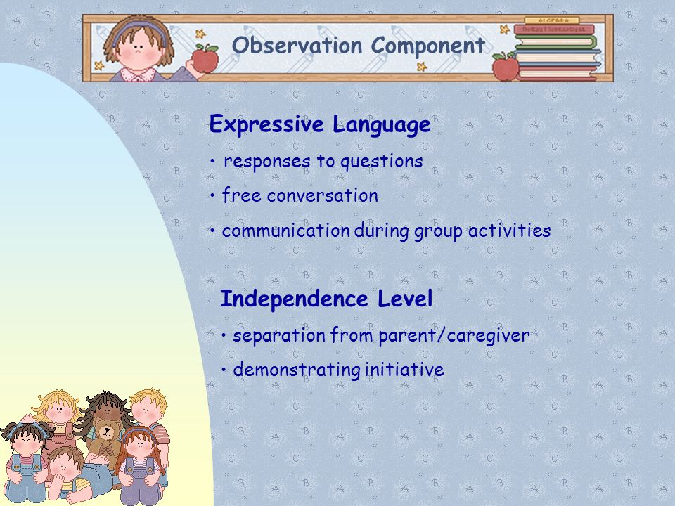 Observation Component Expressive Language responses to questions free conversation communication during group activities Independence Level separation