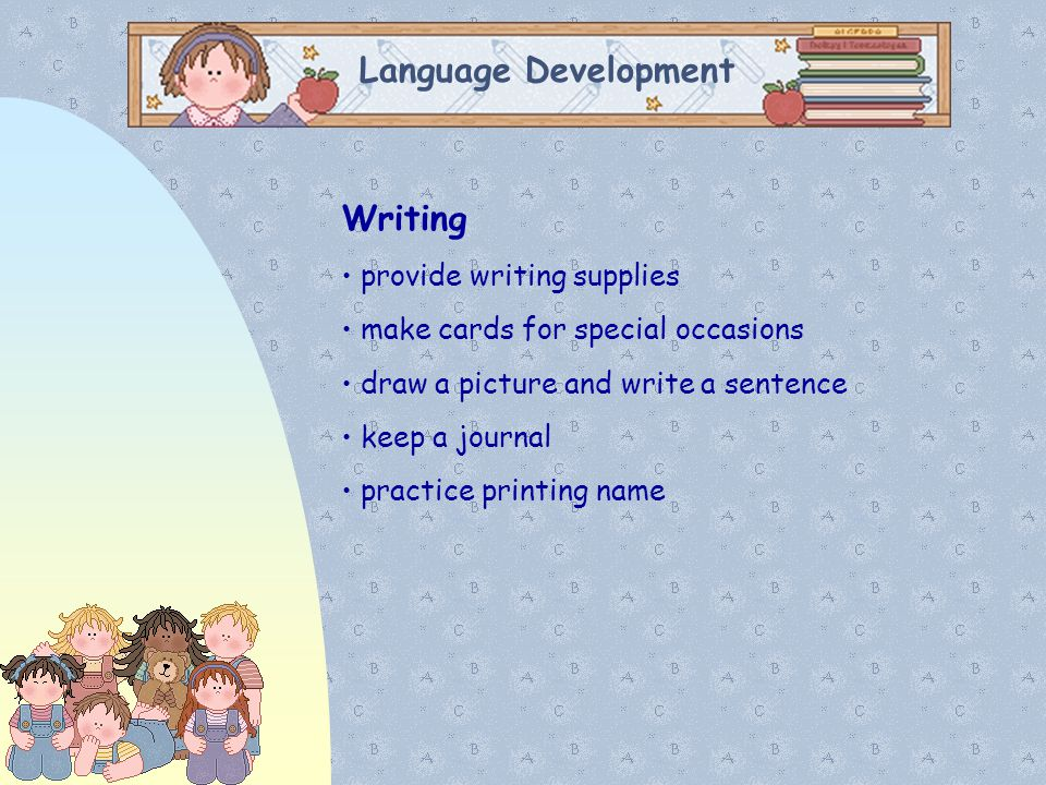 Language Development Writing provide writing supplies make cards for special occasions draw a picture and write a sentence keep a journal practice pri