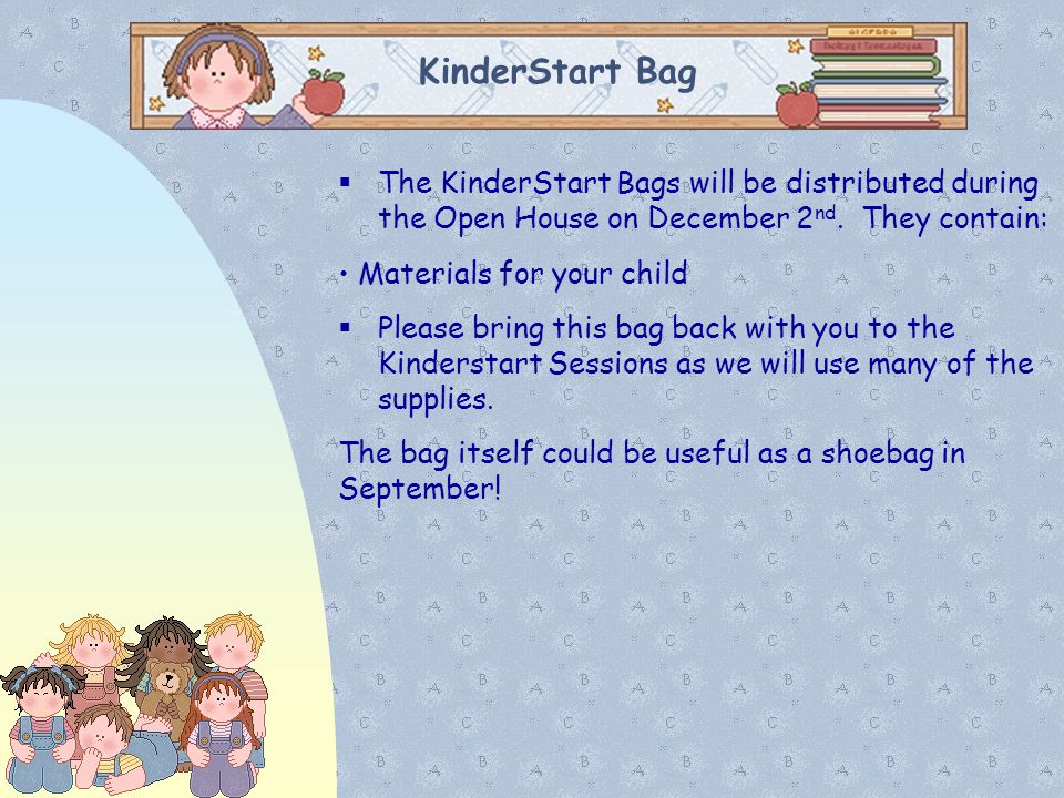 KinderStart Bag  The KinderStart Bags will be distributed during the Open House on December 2 nd. They contain: Materials for your child  Please bri
