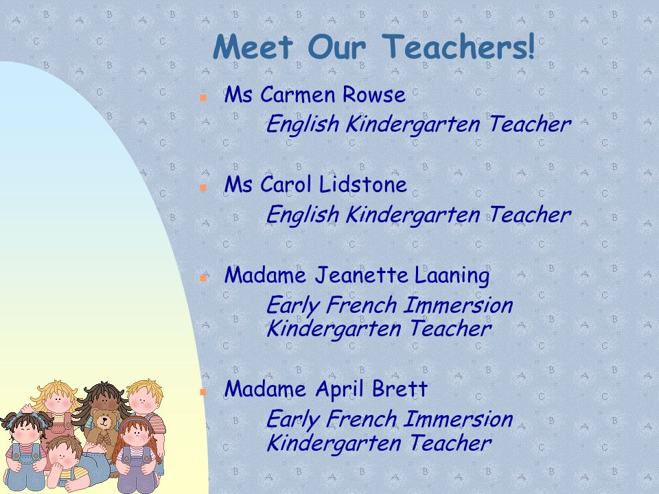 Meet Our Teachers! Ms Carmen Rowse English Kindergarten Teacher Ms Carol Lidstone English Kindergarten Teacher Madame Jeanette Laaning Early French Im
