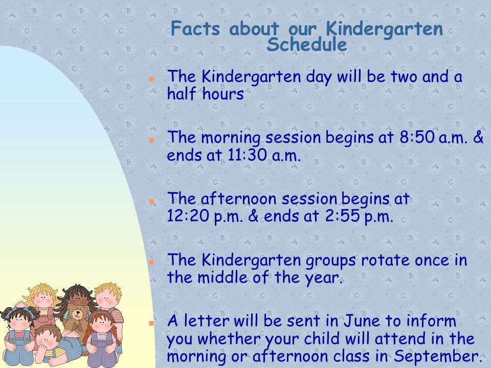 Facts about our Kindergarten Schedule The Kindergarten day will be two and a half hours The morning session begins at 8:50 a.m. & ends at 11:30 a.m. T