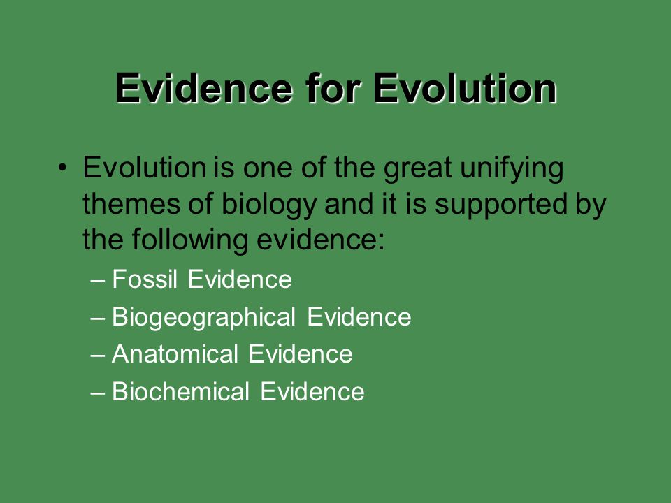 Evidence for Evolution Evolution is one of the great unifying themes of biology and it is supported by the following evidence: –Fossil Evidence –Bioge
