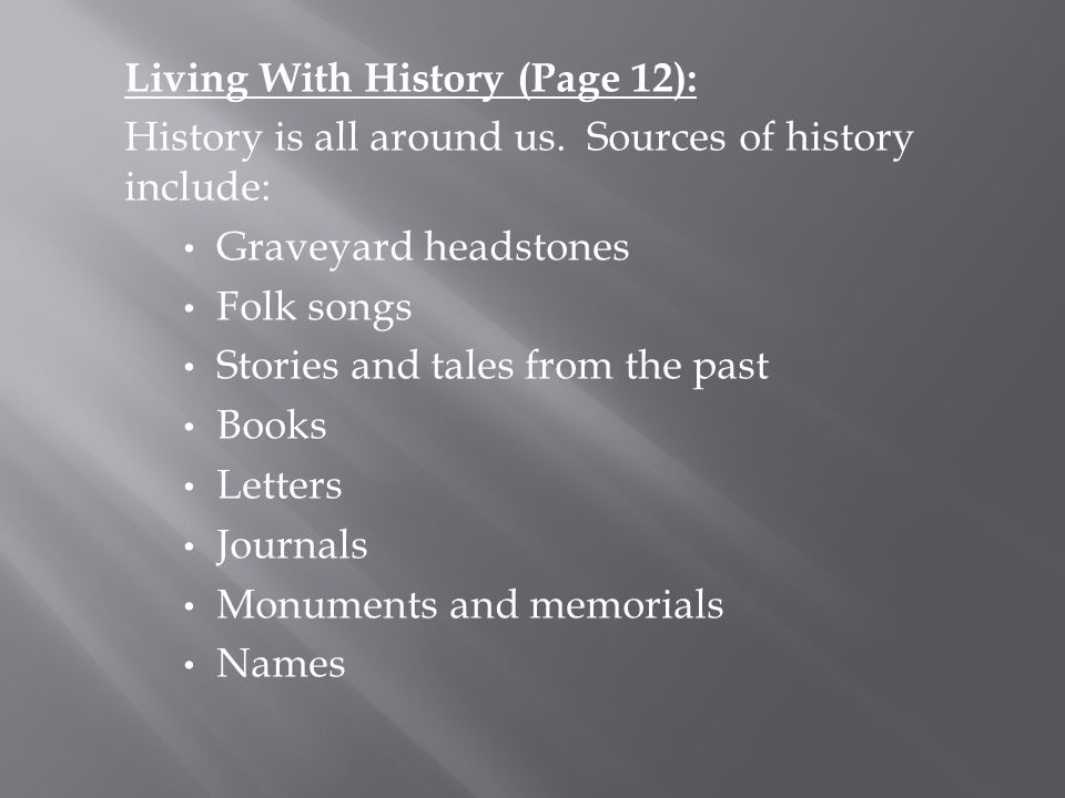 Living With History (Page 12): History is all around us. Sources of history include: Graveyard headstones Folk songs Stories and tales from the past B