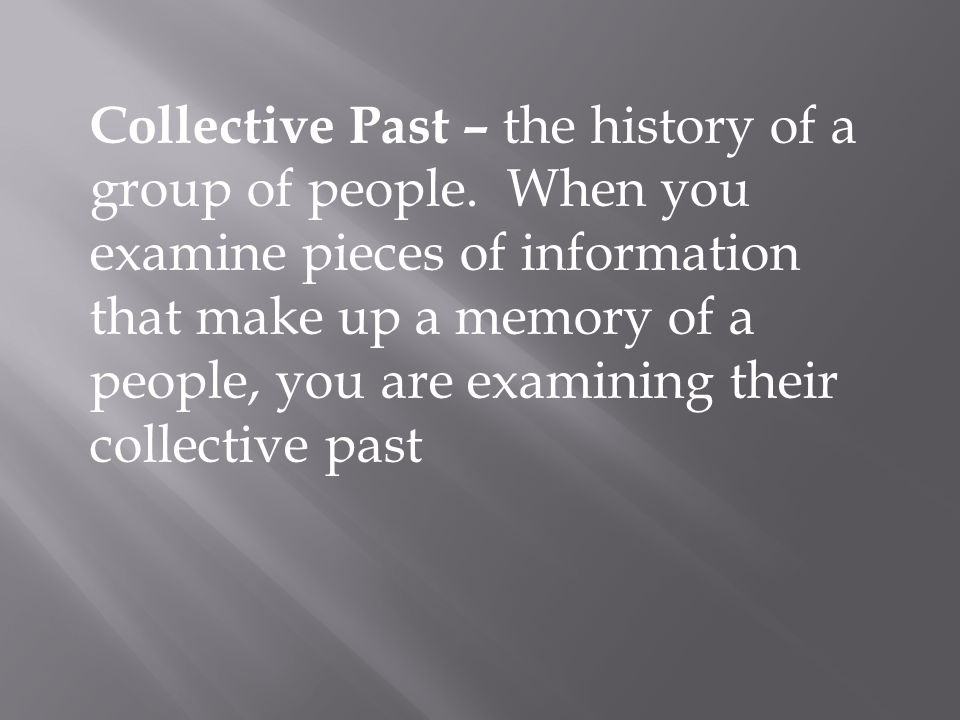 Collective Past – the history of a group of people. When you examine pieces of information that make up a memory of a people, you are examining their