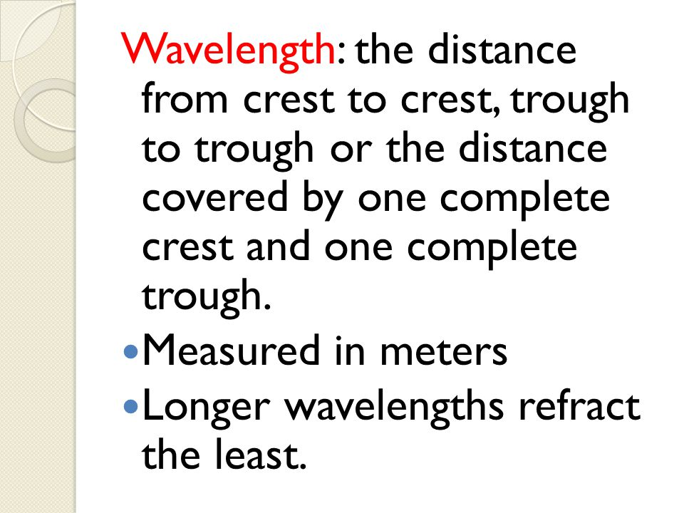 Wavelength: the distance from crest to crest, trough to trough or the distance covered by one complete crest and one complete trough. Measured in mete