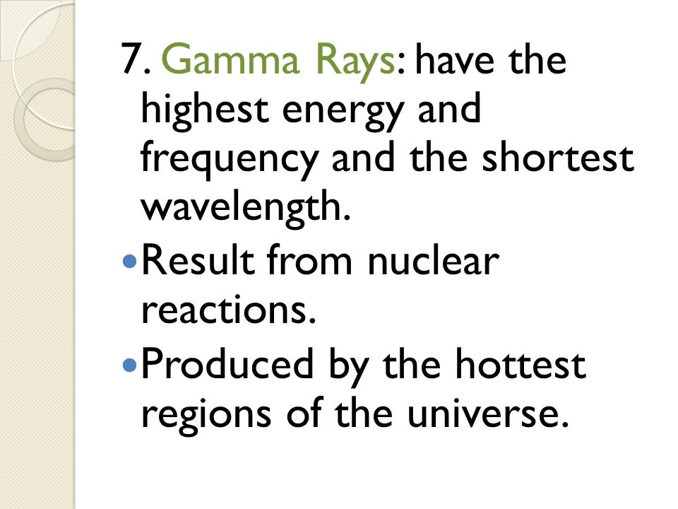 7. Gamma Rays: have the highest energy and frequency and the shortest wavelength. Result from nuclear reactions. Produced by the hottest regions of th