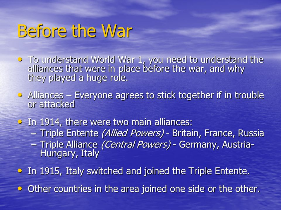 Before the War To understand World War 1, you need to understand the alliances that were in place before the war, and why they played a huge role.