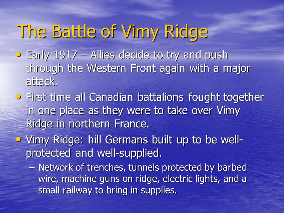 The Battle of Vimy Ridge Early 1917 – Allies decide to try and push through the Western Front again with a major attack.