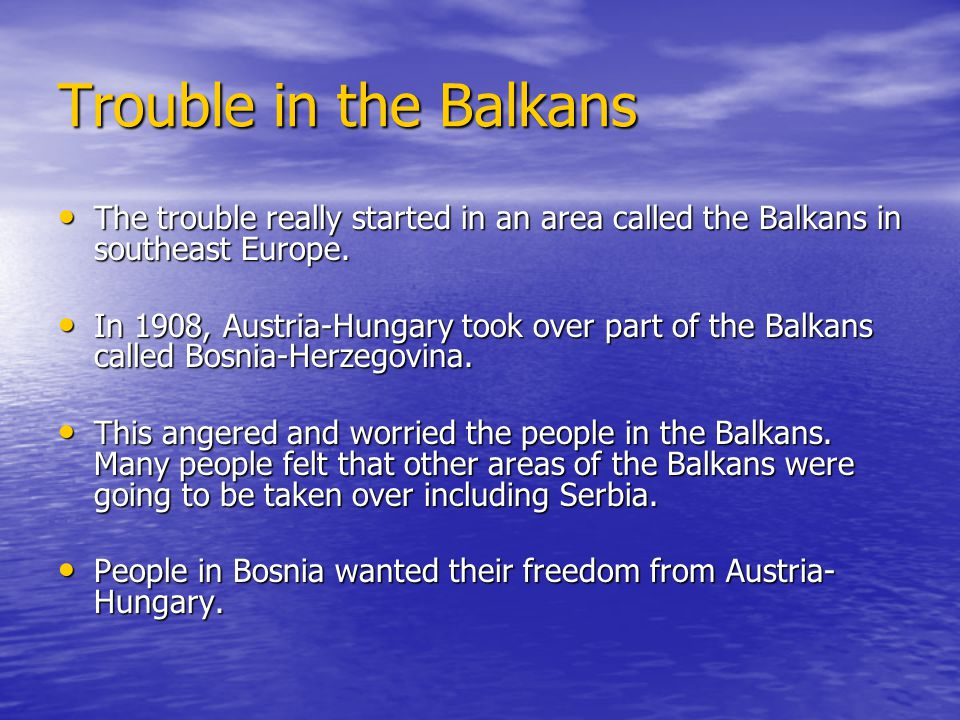 Trouble in the Balkans The trouble really started in an area called the Balkans in southeast Europe.