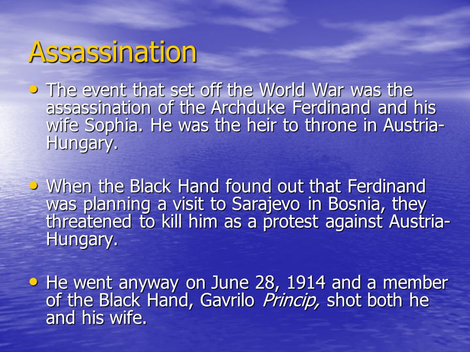 Assassination The event that set off the World War was the assassination of the Archduke Ferdinand and his wife Sophia.