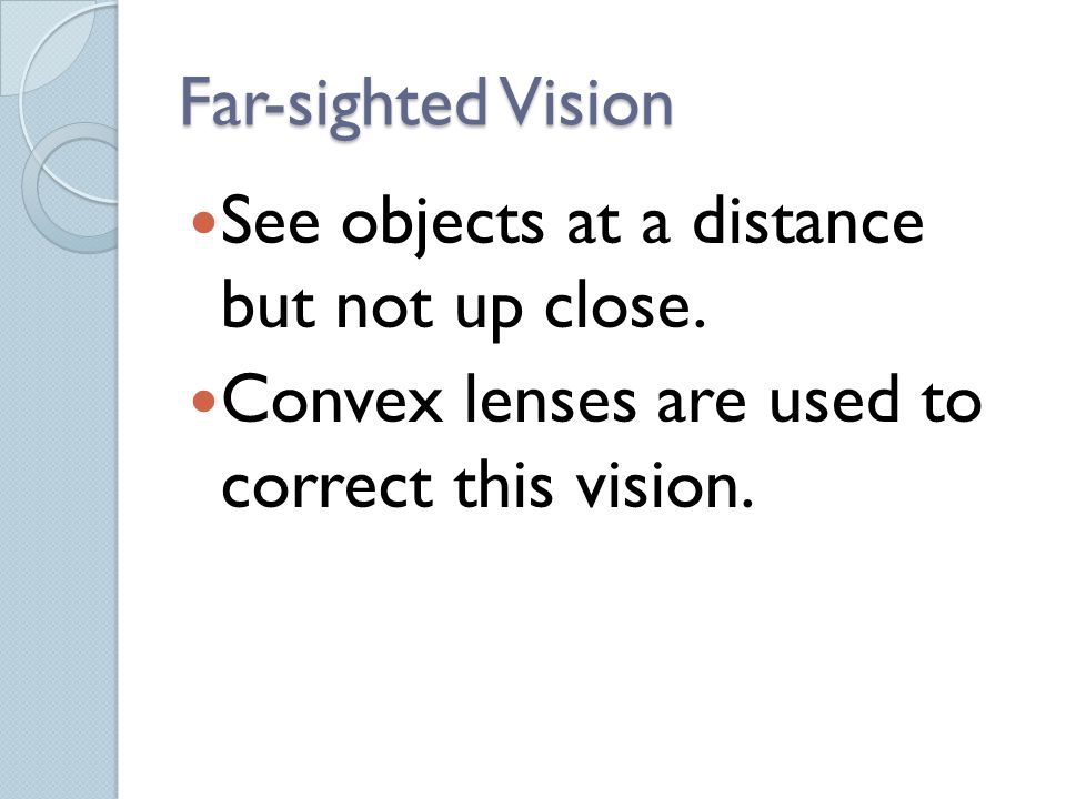 Far-sighted Vision See objects at a distance but not up close. Convex lenses are used to correct this vision.