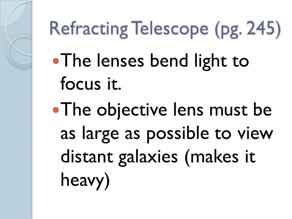 Refracting Telescope (pg. 245) The lenses bend light to focus it. The objective lens must be as large as possible to view distant galaxies (makes it h