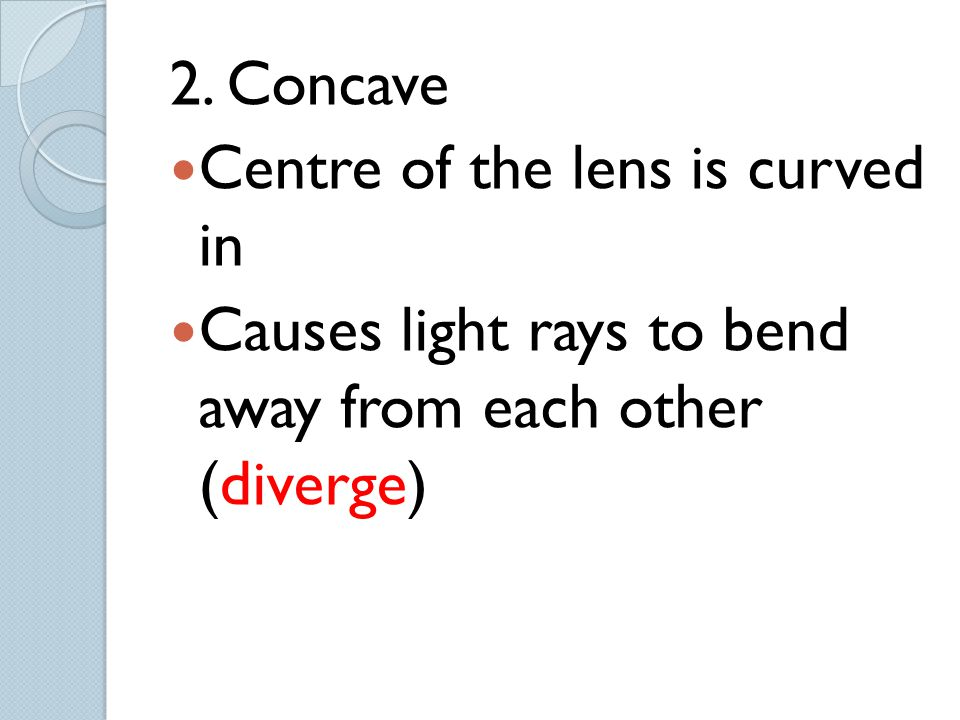 2. Concave Centre of the lens is curved in Causes light rays to bend away from each other (diverge)
