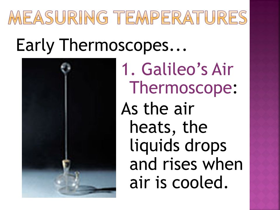1. Galileo's Air Thermoscope: As the air heats, the liquids drops and rises when air is cooled.