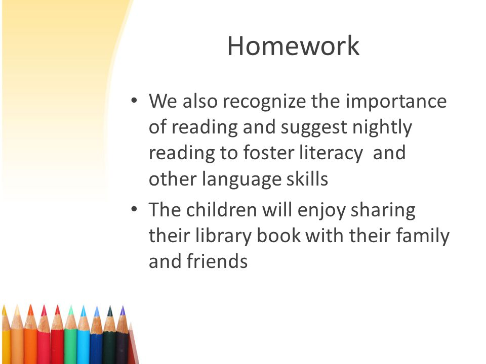 Homework We also recognize the importance of reading and suggest nightly reading to foster literacy and other language skills The children will enjoy sharing their library book with their family and friends