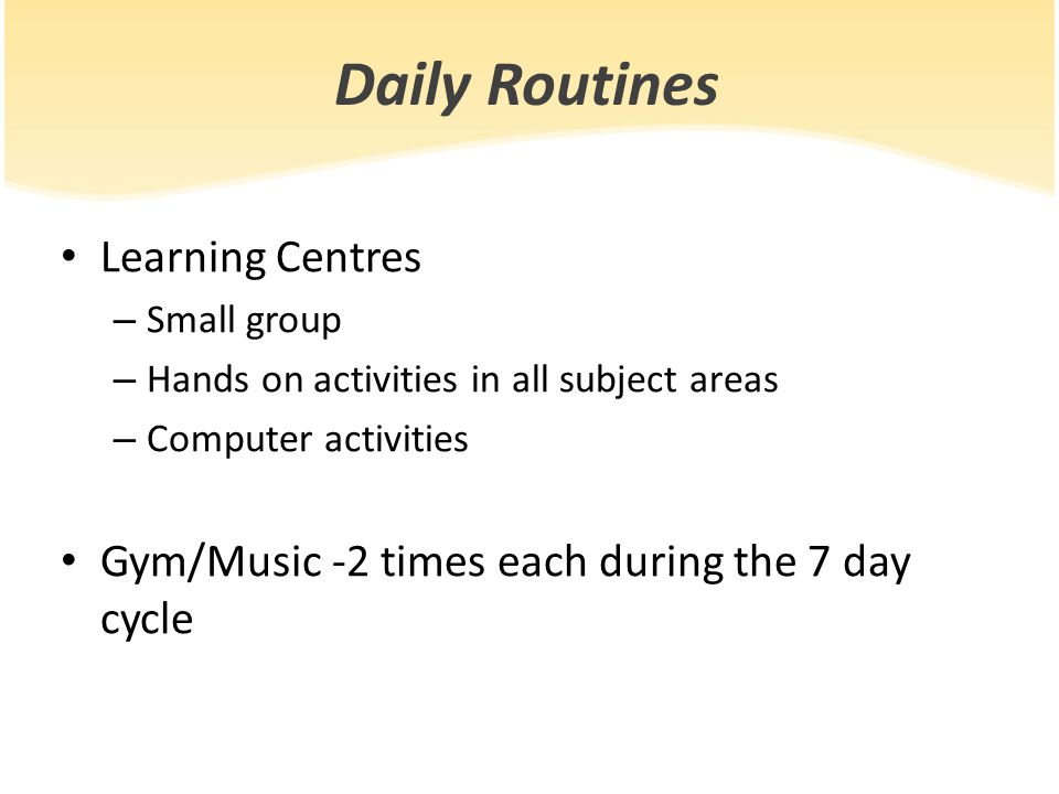 Daily Routines Learning Centres – Small group – Hands on activities in all subject areas – Computer activities Gym/Music -2 times each during the 7 day cycle