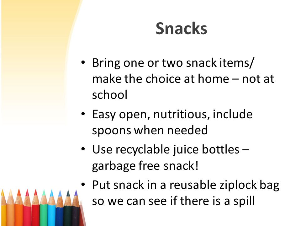 Snacks Bring one or two snack items/ make the choice at home – not at school Easy open, nutritious, include spoons when needed Use recyclable juice bottles – garbage free snack.