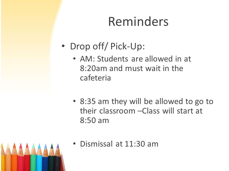 Reminders Drop off/ Pick-Up: AM: Students are allowed in at 8:20am and must wait in the cafeteria 8:35 am they will be allowed to go to their classroom –Class will start at 8:50 am Dismissal at 11:30 am