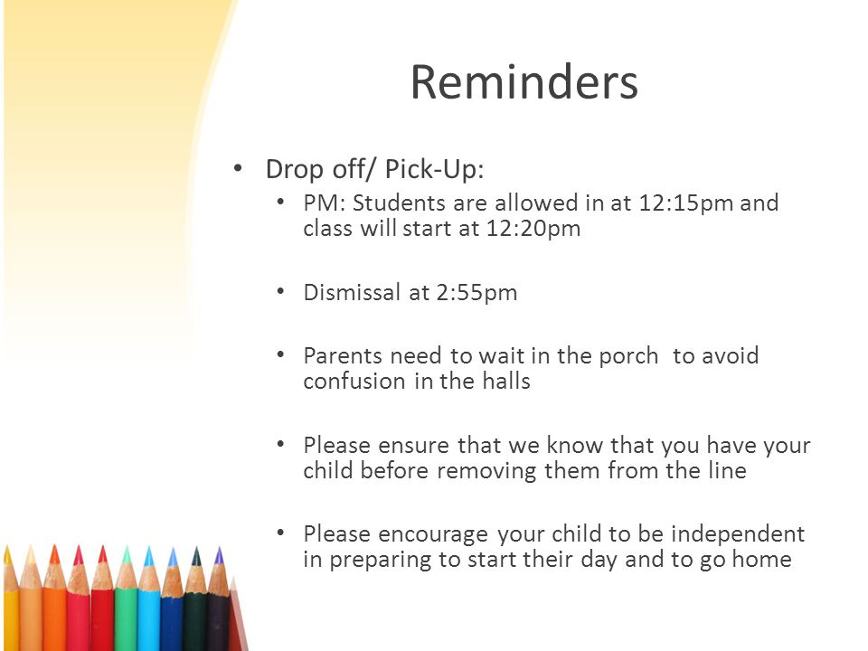 Reminders Drop off/ Pick-Up: PM: Students are allowed in at 12:15pm and class will start at 12:20pm Dismissal at 2:55pm Parents need to wait in the porch to avoid confusion in the halls Please ensure that we know that you have your child before removing them from the line Please encourage your child to be independent in preparing to start their day and to go home