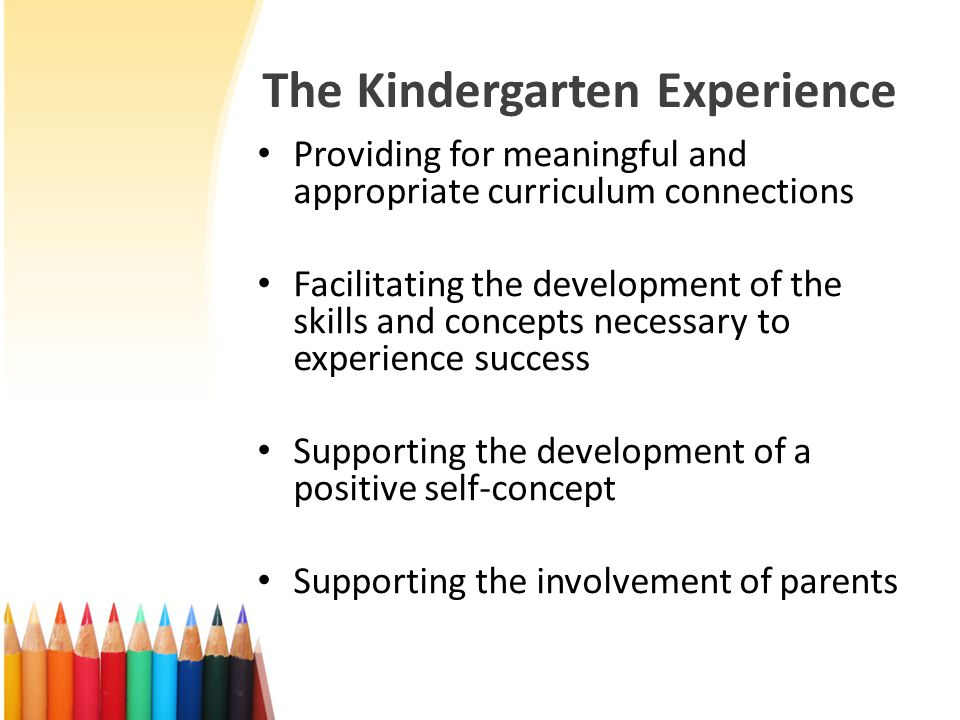 The Kindergarten Experience Providing for meaningful and appropriate curriculum connections Facilitating the development of the skills and concepts necessary to experience success Supporting the development of a positive self-concept Supporting the involvement of parents