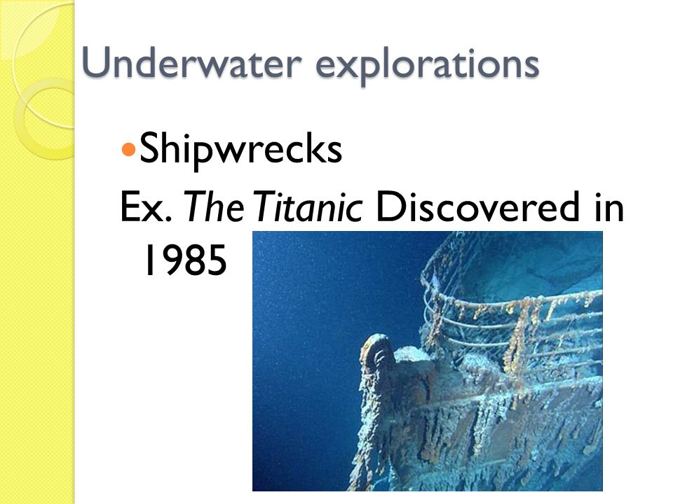 Underwater explorations Shipwrecks Ex. The Titanic Discovered in 1985
