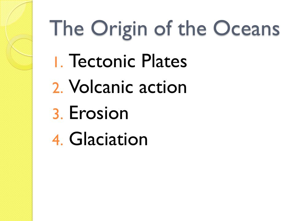 The Origin of the Oceans 1. Tectonic Plates 2. Volcanic action 3. Erosion 4. Glaciation