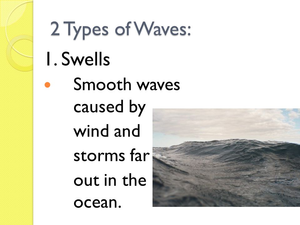 2 Types of Waves: 1. Swells Smooth waves caused by wind and storms far out in the ocean.