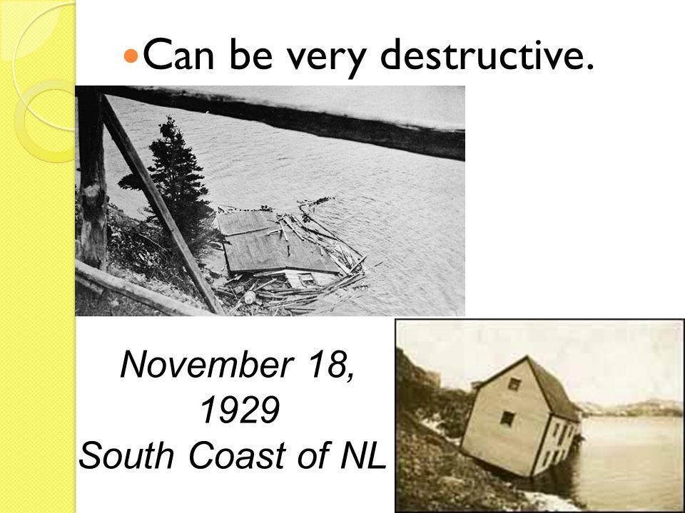 Can be very destructive. November 18, 1929 South Coast of NL