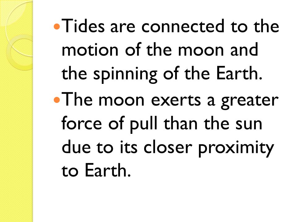 Tides are connected to the motion of the moon and the spinning of the Earth. The moon exerts a greater force of pull than the sun due to its closer pr