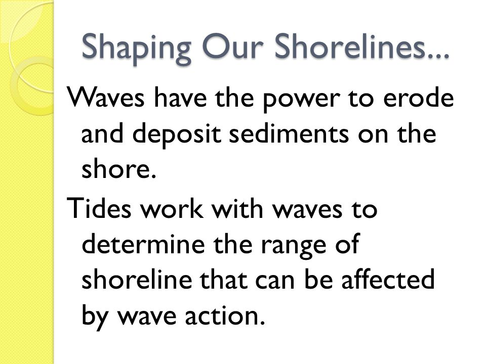 Shaping Our Shorelines... Waves have the power to erode and deposit sediments on the shore. Tides work with waves to determine the range of shoreline