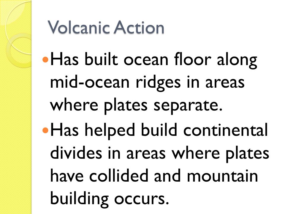 Volcanic Action Has built ocean floor along mid-ocean ridges in areas where plates separate. Has helped build continental divides in areas where plate