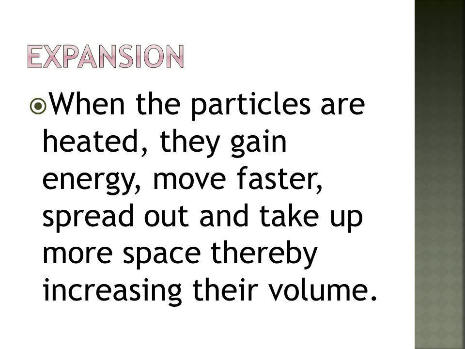  When the particles are heated, they gain energy, move faster, spread out and take up more space thereby increasing their volume.