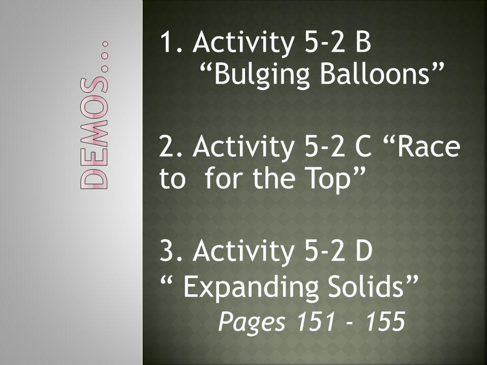 """1. Activity 5-2 B """"Bulging Balloons"""" 2. Activity 5-2 C """"Race to for the Top"""" 3. Activity 5-2 D """" Expanding Solids"""" Pages 151 - 155"""