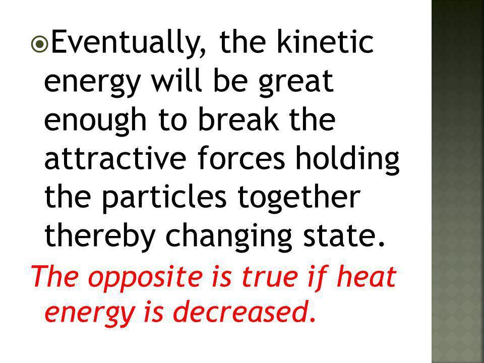  Eventually, the kinetic energy will be great enough to break the attractive forces holding the particles together thereby changing state. The opposi