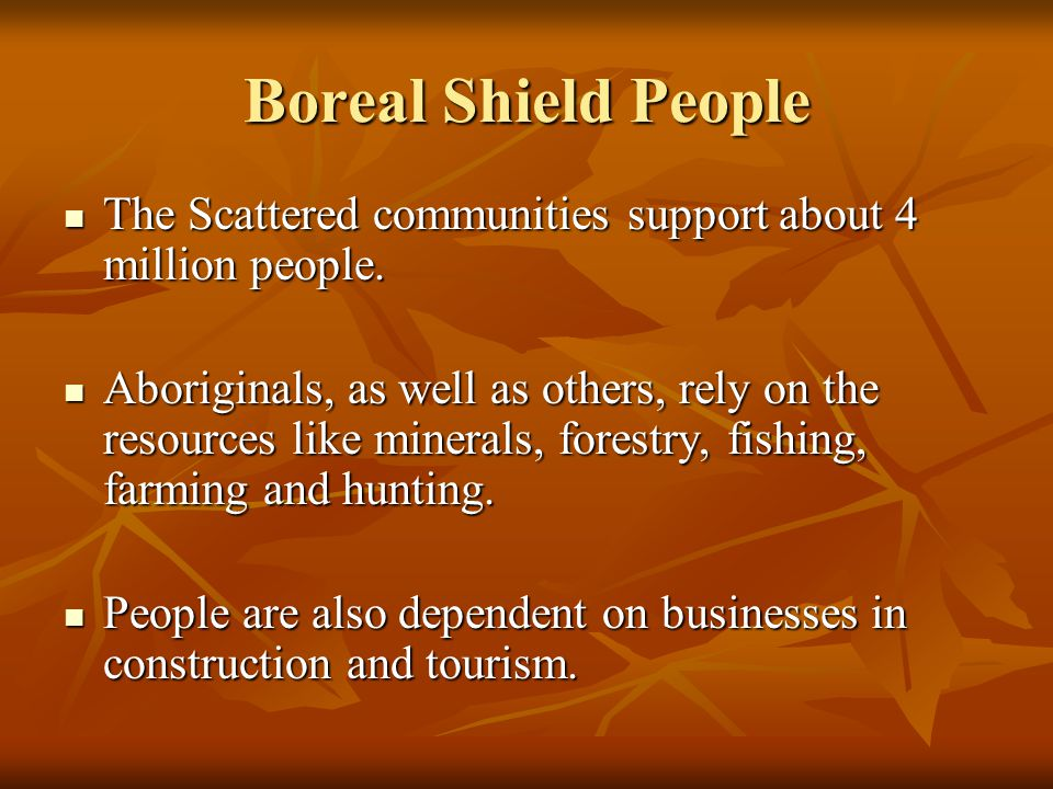 Boreal Shield People The Scattered communities support about 4 million people. The Scattered communities support about 4 million people. Aboriginals,