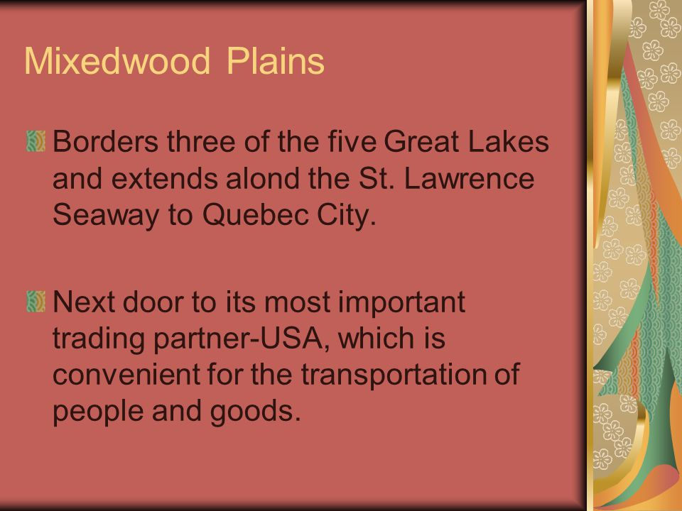 Mixedwood Plains Borders three of the five Great Lakes and extends alond the St. Lawrence Seaway to Quebec City. Next door to its most important tradi