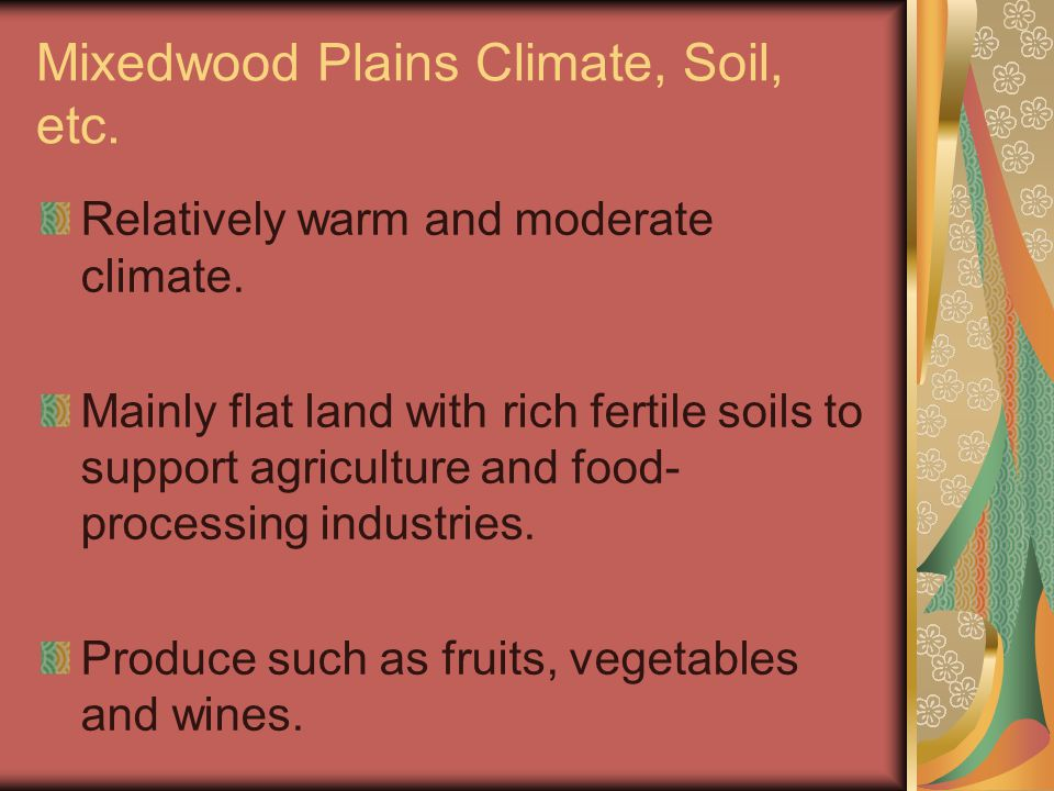 Mixedwood Plains Climate, Soil, etc. Relatively warm and moderate climate. Mainly flat land with rich fertile soils to support agriculture and food- p