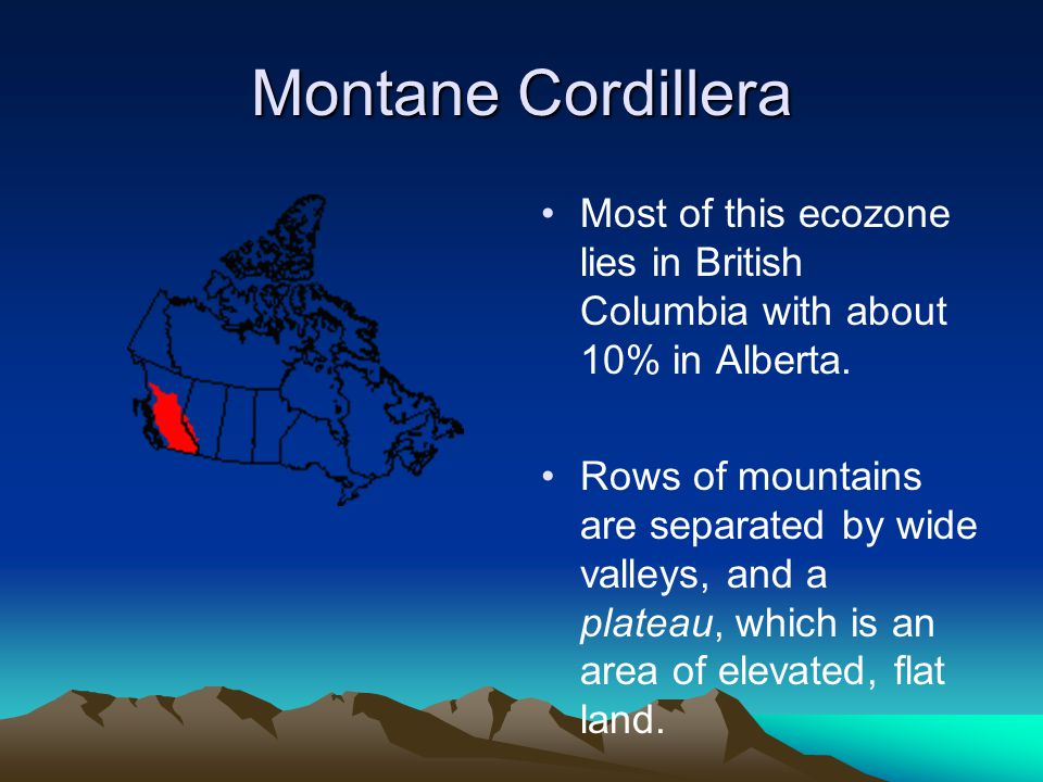 Montane Cordillera Most of this ecozone lies in British Columbia with about 10% in Alberta. Rows of mountains are separated by wide valleys, and a pla