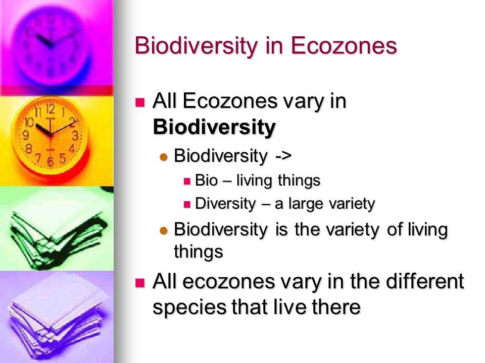 Biodiversity in Ecozones All Ecozones vary in Biodiversity All Ecozones vary in Biodiversity Biodiversity -> Biodiversity -> Bio – living things Bio –