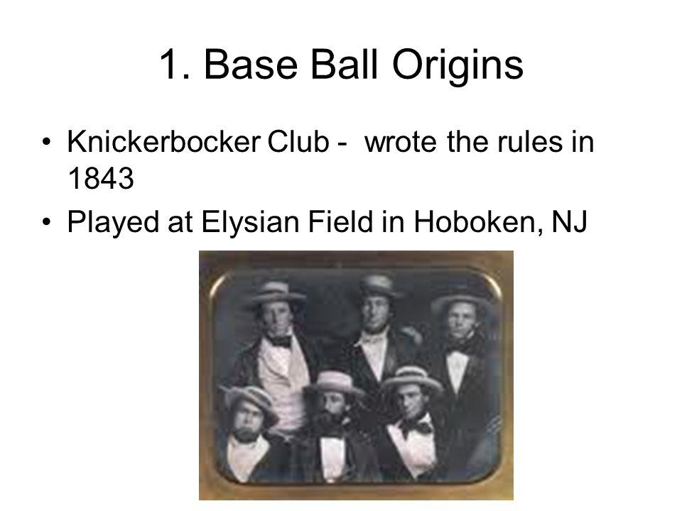 1. Base Ball Origins Knickerbocker Club - wrote the rules in 1843 Played at Elysian Field in Hoboken, NJ