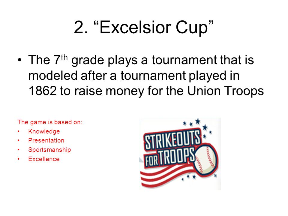"""2. """"Excelsior Cup"""" The 7 th grade plays a tournament that is modeled after a tournament played in 1862 to raise money for the Union Troops The game is"""
