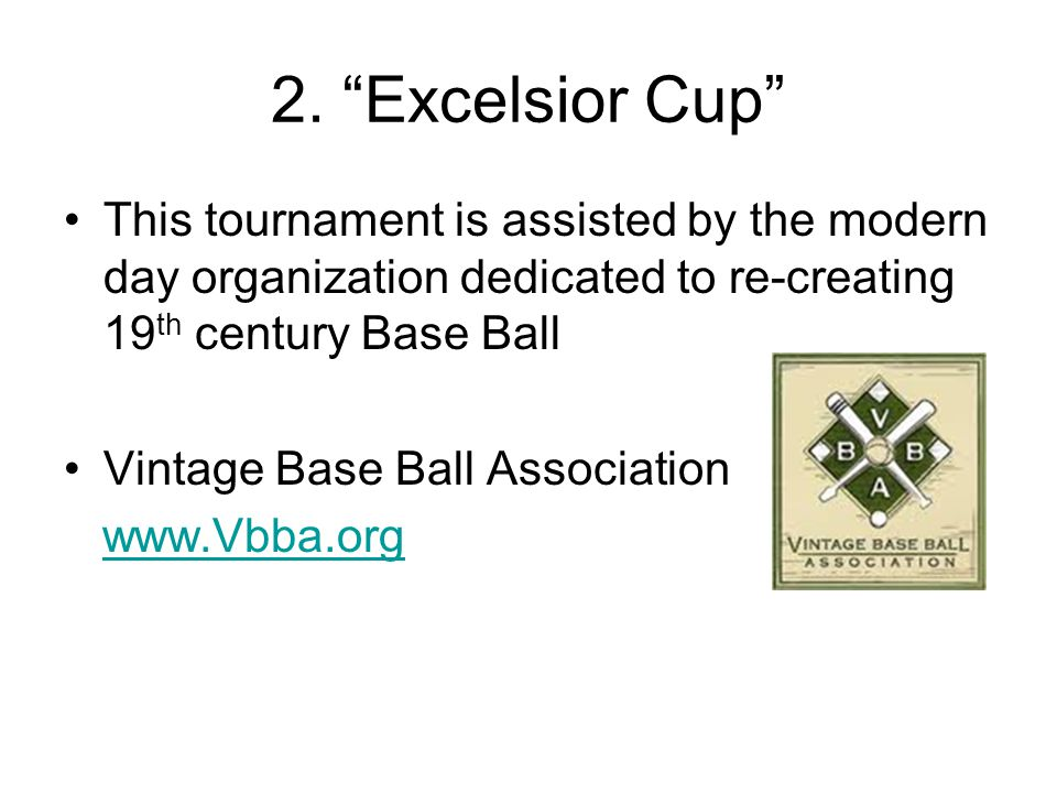 """2. """"Excelsior Cup"""" This tournament is assisted by the modern day organization dedicated to re-creating 19 th century Base Ball Vintage Base Ball Assoc"""