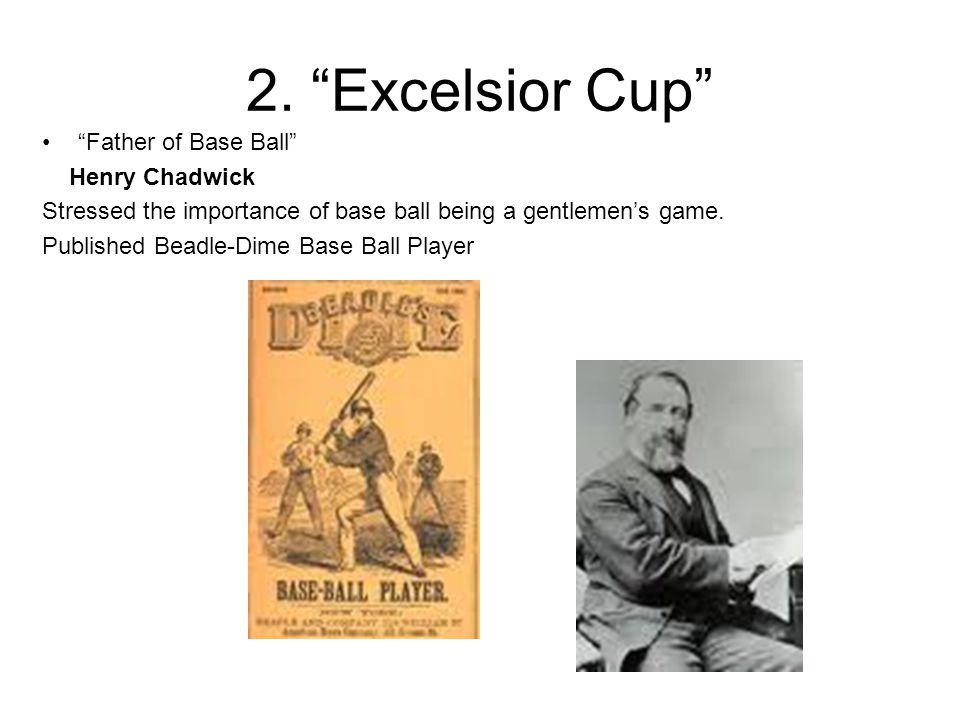 """2. """"Excelsior Cup"""" """"Father of Base Ball"""" Henry Chadwick Stressed the importance of base ball being a gentlemen's game. Published Beadle-Dime Base Ball"""