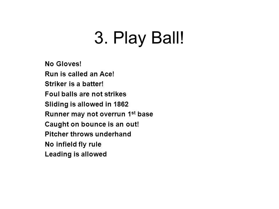 3. Play Ball. No Gloves. Run is called an Ace. Striker is a batter.