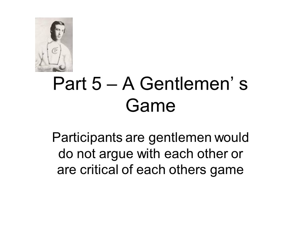 Part 5 – A Gentlemen' s Game Participants are gentlemen would do not argue with each other or are critical of each others game