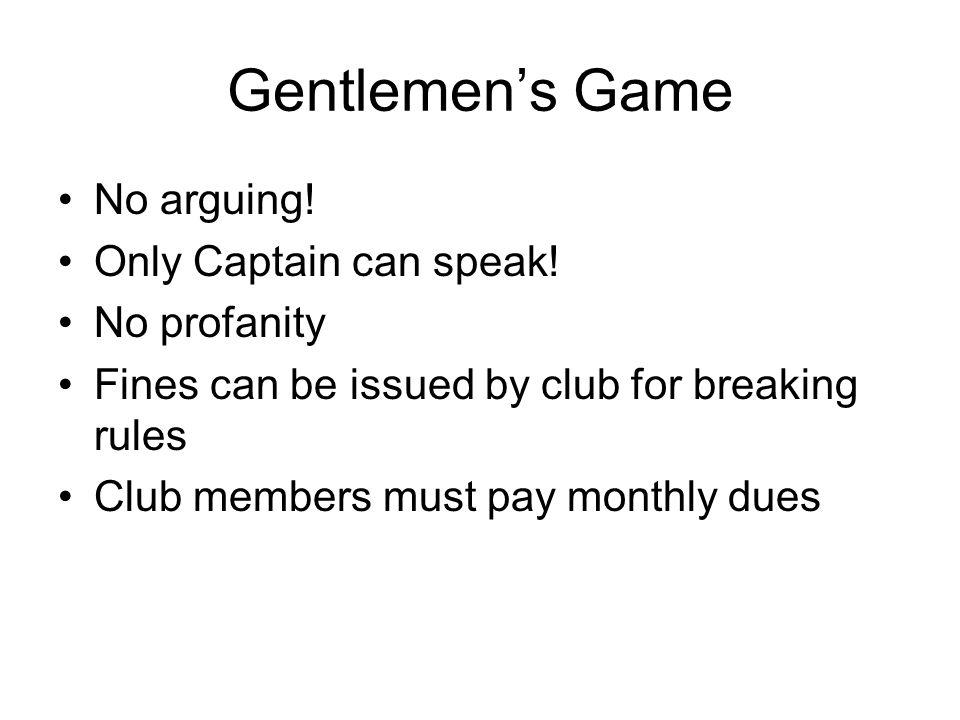 Gentlemen's Game No arguing. Only Captain can speak.